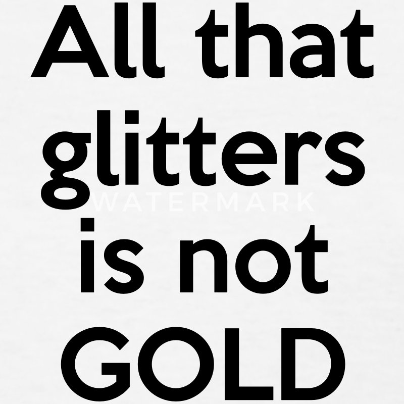 all that glitters is not gold Examples of all that glitters is not gold since it is a proverb, this phrase is not typically used in everyday, spoken english that said, this proverb is commonly used in writing and is universally recognized.