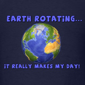 Earth Rotating...it really makes my day! - Men's T-Shirt