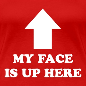 MY FACE IS UP HERE - Women's Premium T-Shirt