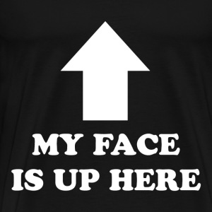 MY FACE IS UP HERE - Men's Premium T-Shirt