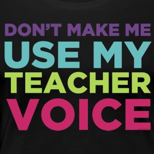 Don't Make Me Use My Teacher Voice T-Shirts - Women's Premium T-Shirt