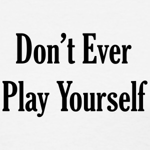 Don't Ever Play Yourself T-Shirts - Women's T-Shirt