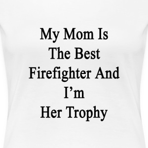 my_mom_is_the_best_firefighter_and_im_he T-Shirts - Women's Premium T-Shirt