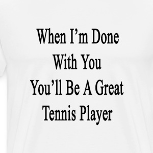 when_im_done_with_you_youll_be_a_great_t T-Shirts - Men's Premium T-Shirt