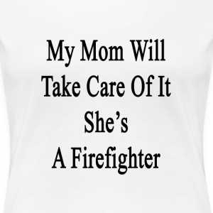 my_mom_will_take_care_of_it_shes_a_firef T-Shirts - Women's Premium T-Shirt
