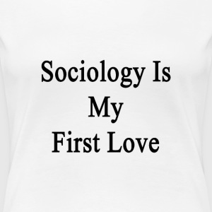 sociology_is_my_first_love T-Shirts - Women's Premium T-Shirt
