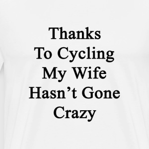 thanks_to_cycling_my_wife_hasnt_gone_cra T-Shirts - Men's Premium T-Shirt