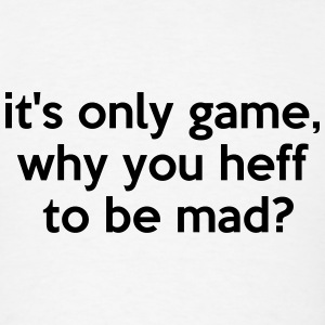 it's only game, why you heff to be mad? T-Shirts - Men's T-Shirt
