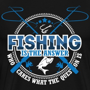 Fishing is The Answer who care what the Question i - Men's Premium T-Shirt