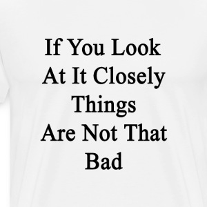 if_you_look_at_it_closely_things_are_not T-Shirts - Men's Premium T-Shirt