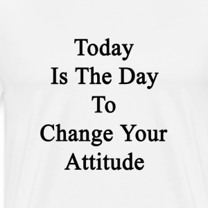 today_is_the_day_to_change_your_attitude T-Shirts - Men's Premium T-Shirt