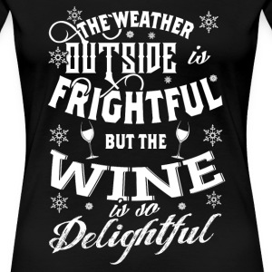 Wine lover - The weather outside is frightful - Women's Premium T-Shirt
