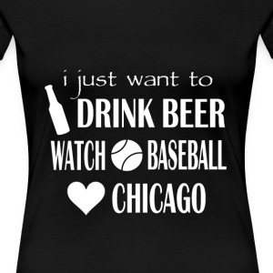 Chicago baseball lover - I just want to drink beer - Women's Premium T-Shirt