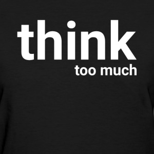 Think Too Much T-Shirts - Women's T-Shirt