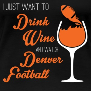 Denver football - I just wanna drink and watch - Women's Premium T-Shirt