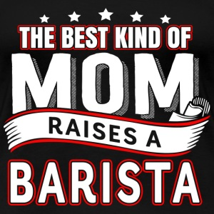 Barista - Best kind of mom raises a barista - Women's Premium T-Shirt