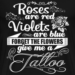 Tattoo - Forget the flowers give me a tattoo tee - Men's Premium T-Shirt