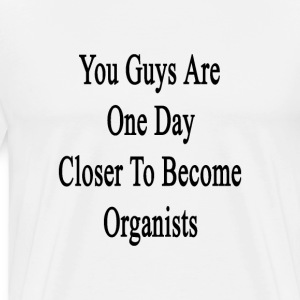 you_guys_are_one_day_closer_to_become_or T-Shirts - Men's Premium T-Shirt