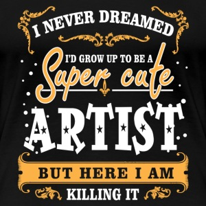 Super cute artist - Here I am killing it - Women's Premium T-Shirt