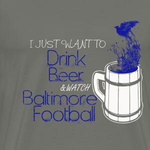 Baltimore football - I just want to drink beer - Men's Premium T-Shirt