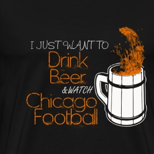 Chicago football - I just want to drink beer - Men's Premium T-Shirt