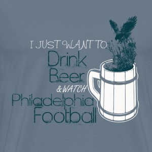 Philadelphia Football - I just want to drink beer - Men's Premium T-Shirt
