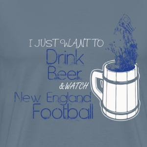 New England football - I just want to drink beer - Men's Premium T-Shirt