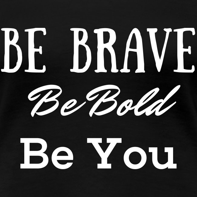 Be Brave Be Bold Be You