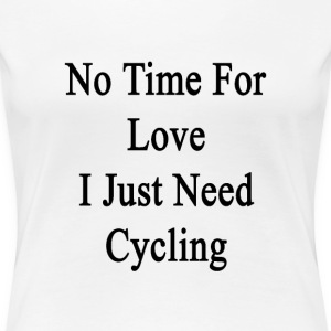 no_time_for_love_i_just_need_cycling T-Shirts - Women's Premium T-Shirt