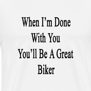 when_im_done_with_you_youll_be_a_great_b T-Shirts - Men's Premium T-Shirt