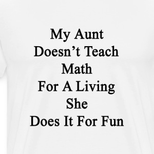 my_aunt_doesnt_teach_math_for_a_living_s T-Shirts - Men's Premium T-Shirt