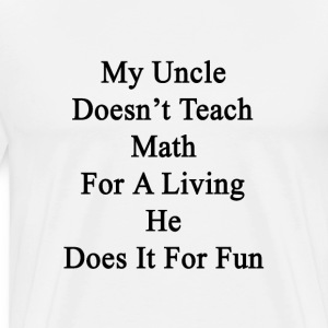 my_uncle_doesnt_teach_math_for_a_living_ T-Shirts - Men's Premium T-Shirt