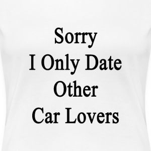 sorry_i_only_date_other_car_lovers T-Shirts - Women's Premium T-Shirt