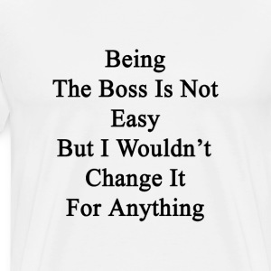 being_the_boss_is_not_easy_but_i_wouldnt T-Shirts - Men's Premium T-Shirt