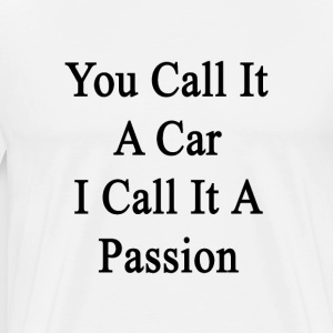 you_call_it_a_car_i_call_it_a_passion T-Shirts - Men's Premium T-Shirt