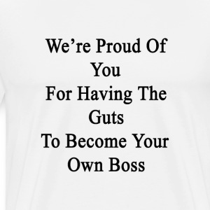 were_proud_of_you_for_having_the_guts_to T-Shirts - Men's Premium T-Shirt
