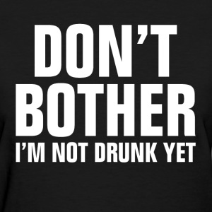 Don't Bother I'm Not Drunk Yet T-Shirts - Women's T-Shirt