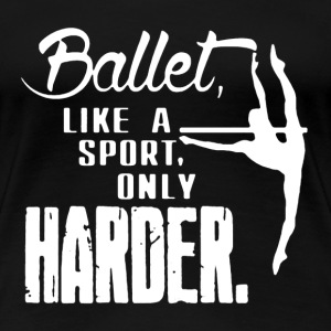 Ballet Like A Sport Only Harder - Women's Premium T-Shirt