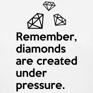 Remember diamonds are created under pressure QUOTE T-Shirts - Women's T-Shirt
