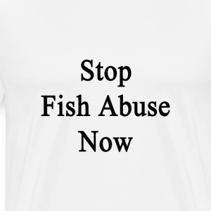 stop_fish_abuse_now T-Shirts - Men's Premium T-Shirt