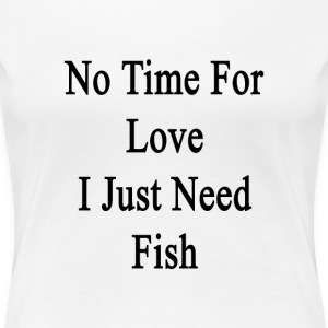 no_time_for_love_i_just_need_fish T-Shirts - Women's Premium T-Shirt