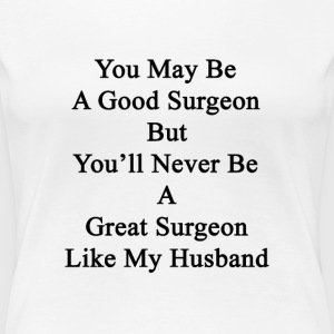 you_may_be_a_good_surgeon_but_youll_neve T-Shirts - Women's Premium T-Shirt