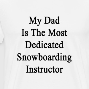 my_dad_is_the_most_dedicated_snowboardin T-Shirts - Men's Premium T-Shirt