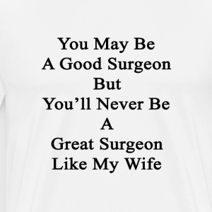 you_may_be_a_good_surgeon_but_youll_neve T-Shirts - Men's Premium T-Shirt