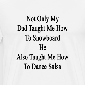 not_only_my_dad_taught_me_how_to_snowboa T-Shirts - Men's Premium T-Shirt