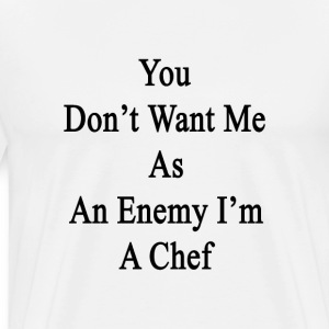 you_dont_want_me_as_an_enemy_im_a_chef T-Shirts - Men's Premium T-Shirt