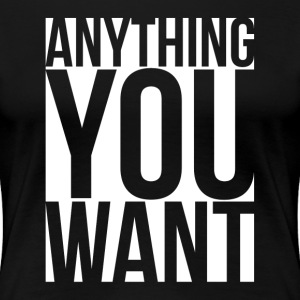 Anything You Want T-Shirts - Women's Premium T-Shirt