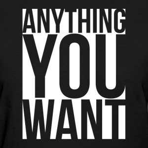 Anything You Want T-Shirts - Women's T-Shirt