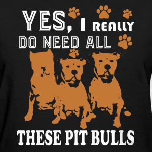 Need All These Pit Bulls - Women's T-Shirt