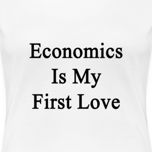 economics_is_my_first_love T-Shirts - Women's Premium T-Shirt